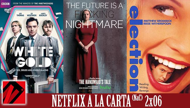 Netflix a la Carta (NaC 2×06): The Handmaid's Tale (El cuento de la criada), White Gold, Election (1999)